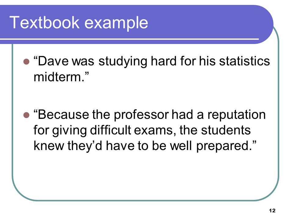 12 Textbook example Dave was studying hard for his statistics midterm. Because the professor had a reputation for giving difficult exams, the students knew they'd have to be well prepared.