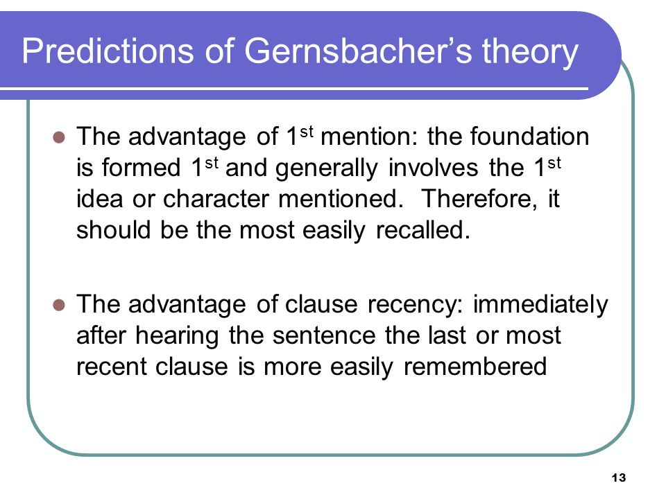 13 Predictions of Gernsbacher's theory The advantage of 1 st mention: the foundation is formed 1 st and generally involves the 1 st idea or character mentioned.