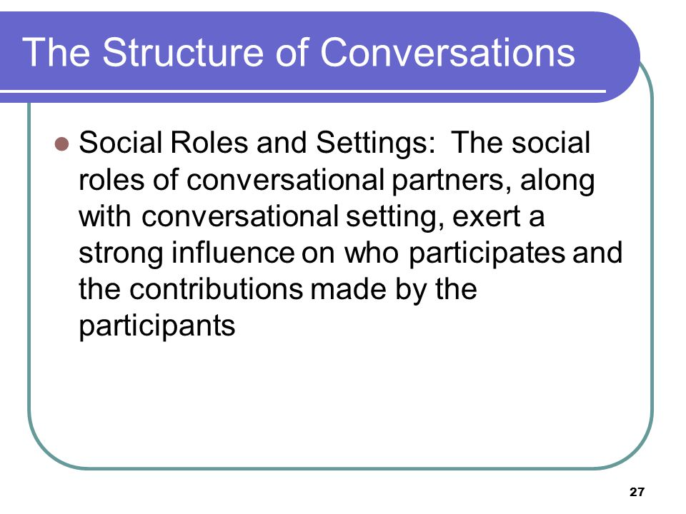 27 The Structure of Conversations Social Roles and Settings: The social roles of conversational partners, along with conversational setting, exert a strong influence on who participates and the contributions made by the participants