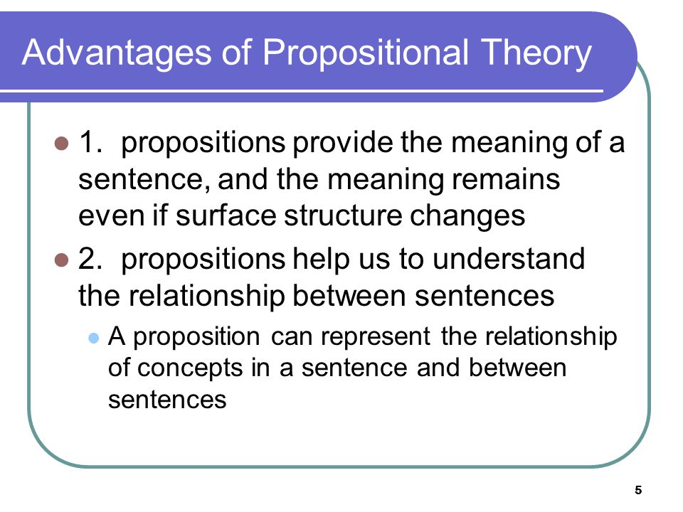 5 Advantages of Propositional Theory 1.propositions provide the meaning of a sentence, and the meaning remains even if surface structure changes 2.propositions help us to understand the relationship between sentences A proposition can represent the relationship of concepts in a sentence and between sentences