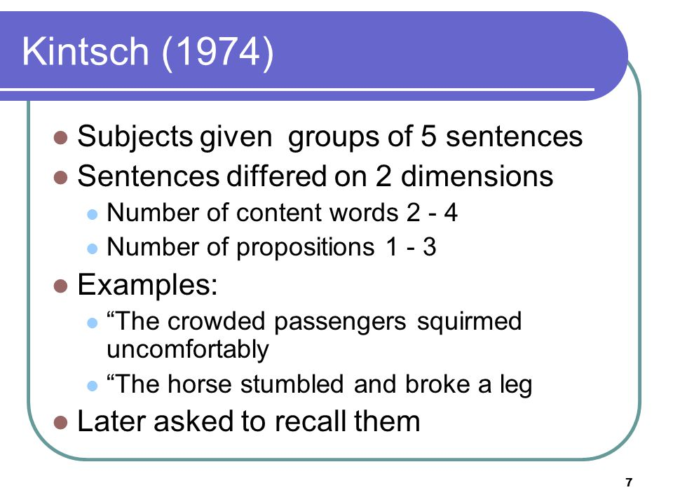 7 Kintsch (1974) Subjects given groups of 5 sentences Sentences differed on 2 dimensions Number of content words 2 - 4 Number of propositions 1 - 3 Examples: The crowded passengers squirmed uncomfortably The horse stumbled and broke a leg Later asked to recall them