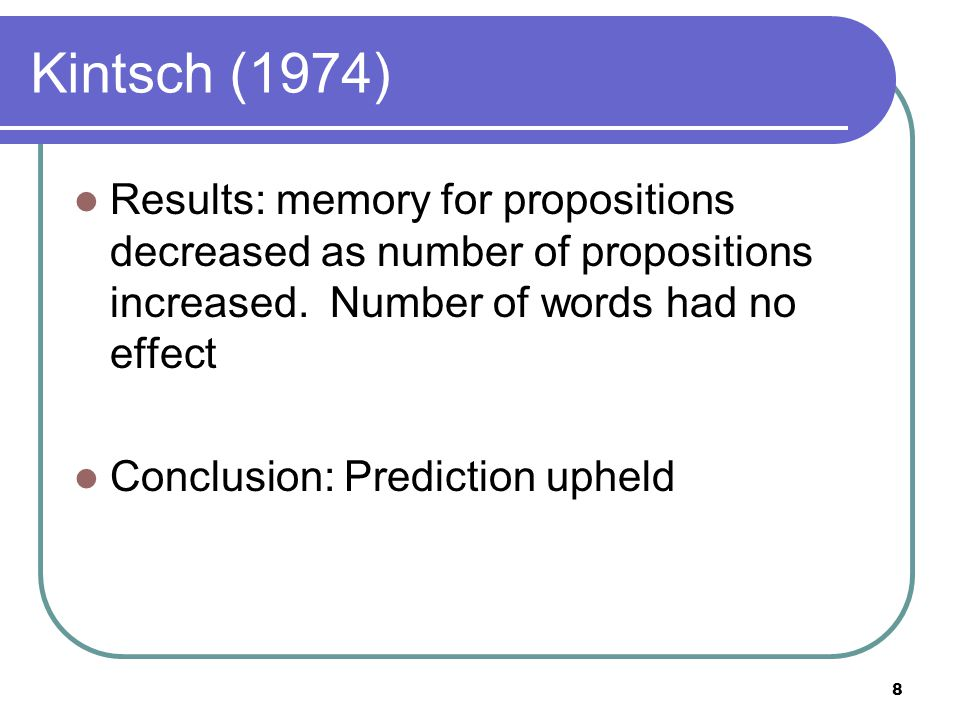 9 Evidence for propositional theory 2 nd prediction - If we store propositions in memory, then concepts within the same proposition should be stored together Example: the horse stumbled and broke a leg Hearing the word horse should facilitate the memory of stumbled more than leg