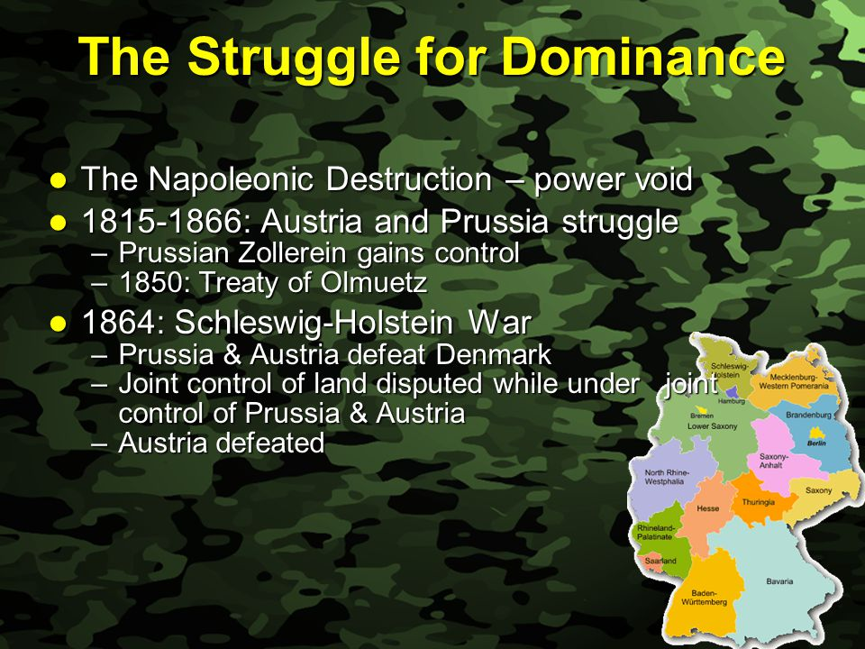 Slide 13 The Struggle for Dominance The Napoleonic Destruction – power void The Napoleonic Destruction – power void 1815-1866: Austria and Prussia struggle 1815-1866: Austria and Prussia struggle –Prussian Zollerein gains control –1850: Treaty of Olmuetz 1864: Schleswig-Holstein War 1864: Schleswig-Holstein War –Prussia & Austria defeat Denmark –Joint control of land disputed while under joint control of Prussia & Austria –Austria defeated