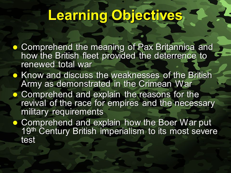 Slide 3 Learning Objectives Comprehend the meaning of Pax Britannica and how the British fleet provided the deterrence to renewed total war Comprehend the meaning of Pax Britannica and how the British fleet provided the deterrence to renewed total war Know and discuss the weaknesses of the British Army as demonstrated in the Crimean War Know and discuss the weaknesses of the British Army as demonstrated in the Crimean War Comprehend and explain the reasons for the revival of the race for empires and the necessary military requirements Comprehend and explain the reasons for the revival of the race for empires and the necessary military requirements Comprehend and explain how the Boer War put 19 th Century British imperialism to its most severe test Comprehend and explain how the Boer War put 19 th Century British imperialism to its most severe test