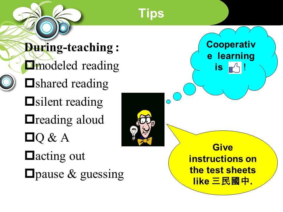 Tips During-teaching :  modeled reading  shared reading  silent reading  reading aloud  Q & A  acting out  pause & guessing Cooperativ e learni