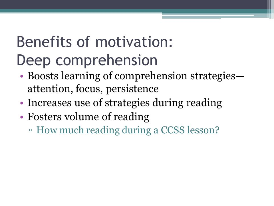 Benefits of motivation: Deep comprehension Boosts learning of comprehension strategies— attention, focus, persistence Increases use of strategies during reading Fosters volume of reading ▫How much reading during a CCSS lesson?