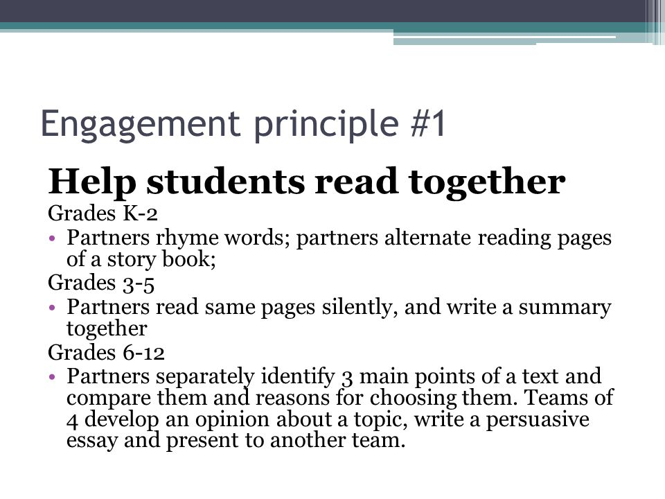Engagement principle #1 Help students read together Grades K-2 Partners rhyme words; partners alternate reading pages of a story book; Grades 3-5 Partners read same pages silently, and write a summary together Grades 6-12 Partners separately identify 3 main points of a text and compare them and reasons for choosing them.