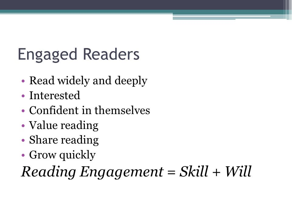 Engaged Readers Read widely and deeply Interested Confident in themselves Value reading Share reading Grow quickly Reading Engagement = Skill + Will