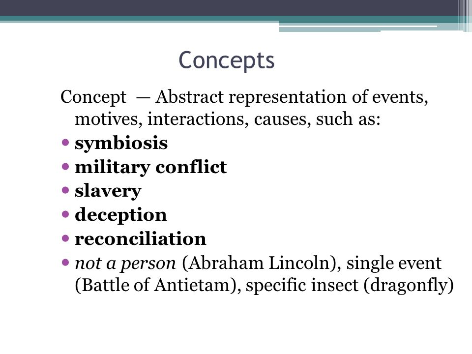 Concepts Concept — Abstract representation of events, motives, interactions, causes, such as: symbiosis military conflict slavery deception reconciliation not a person (Abraham Lincoln), single event (Battle of Antietam), specific insect (dragonfly)