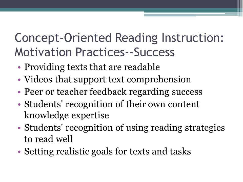 Concept-Oriented Reading Instruction: Motivation Practices--Success Providing texts that are readable Videos that support text comprehension Peer or teacher feedback regarding success Students recognition of their own content knowledge expertise Students recognition of using reading strategies to read well Setting realistic goals for texts and tasks