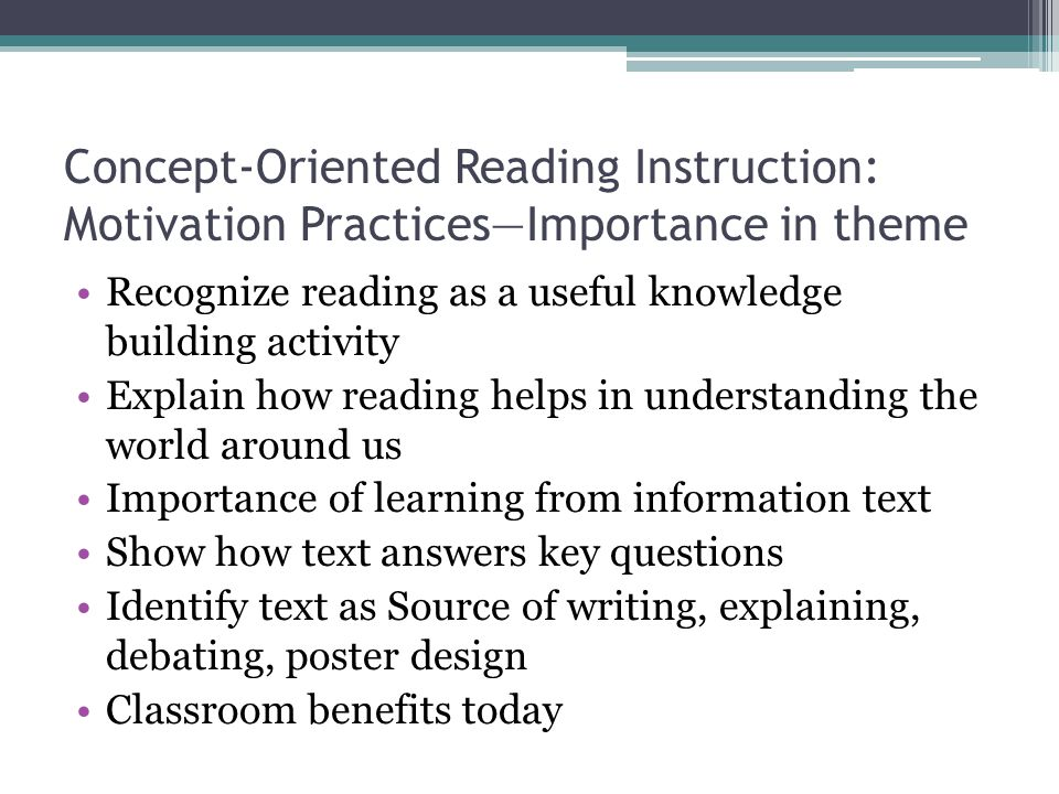 Concept-Oriented Reading Instruction: Motivation Practices—Importance in theme Recognize reading as a useful knowledge building activity Explain how reading helps in understanding the world around us Importance of learning from information text Show how text answers key questions Identify text as Source of writing, explaining, debating, poster design Classroom benefits today