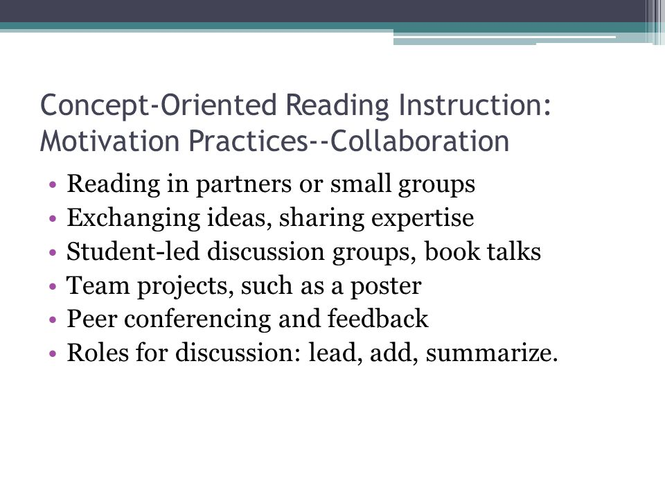 Concept-Oriented Reading Instruction: Motivation Practices--Collaboration Reading in partners or small groups Exchanging ideas, sharing expertise Student-led discussion groups, book talks Team projects, such as a poster Peer conferencing and feedback Roles for discussion: lead, add, summarize.
