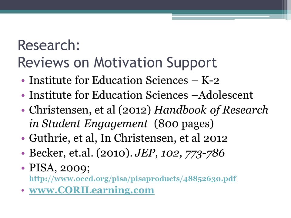 Research: Reviews on Motivation Support Institute for Education Sciences – K-2 Institute for Education Sciences –Adolescent Christensen, et al (2012) Handbook of Research in Student Engagement (800 pages) Guthrie, et al, In Christensen, et al 2012 Becker, et.al.