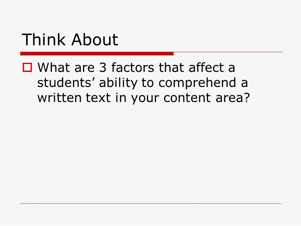 Think About  What are 3 factors that affect a students' ability to comprehend a written text in your content area?