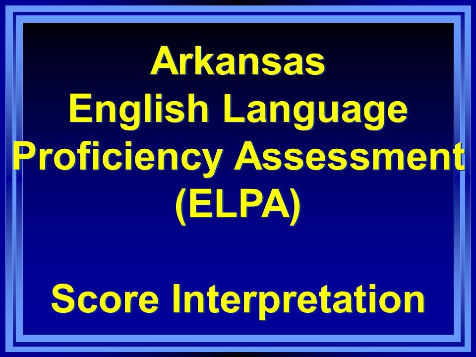 Arkansas English Language Proficiency Assessment (ELPA) Score Interpretation Arkansas English Language Proficiency Assessment (ELPA) Score Interpretation