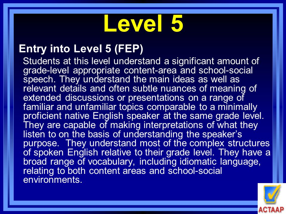 Level 5 Entry into Level 5 (FEP) Students at this level understand a significant amount of grade-level appropriate content-area and school-social spee