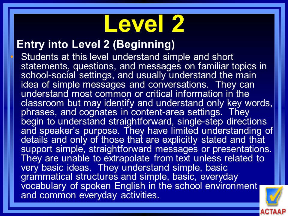 Level 2 Entry into Level 2 (Beginning) Students at this level understand simple and short statements, questions, and messages on familiar topics in sc