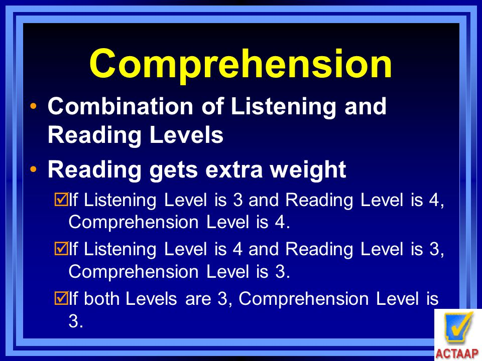 Comprehension Combination of Listening and Reading Levels Reading gets extra weight  If Listening Level is 3 and Reading Level is 4, Comprehension Le