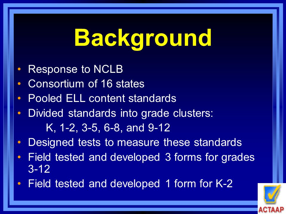 Background Response to NCLB Consortium of 16 states Pooled ELL content standards Divided standards into grade clusters: K, 1-2, 3-5, 6-8, and 9-12 Des