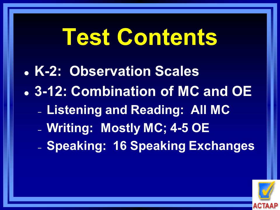 Test Contents l K-2: Observation Scales l 3-12: Combination of MC and OE – Listening and Reading: All MC – Writing: Mostly MC; 4-5 OE – Speaking: 16 S