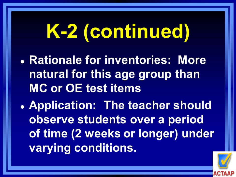 K-2 (continued) l Rationale for inventories: More natural for this age group than MC or OE test items l Application: The teacher should observe studen