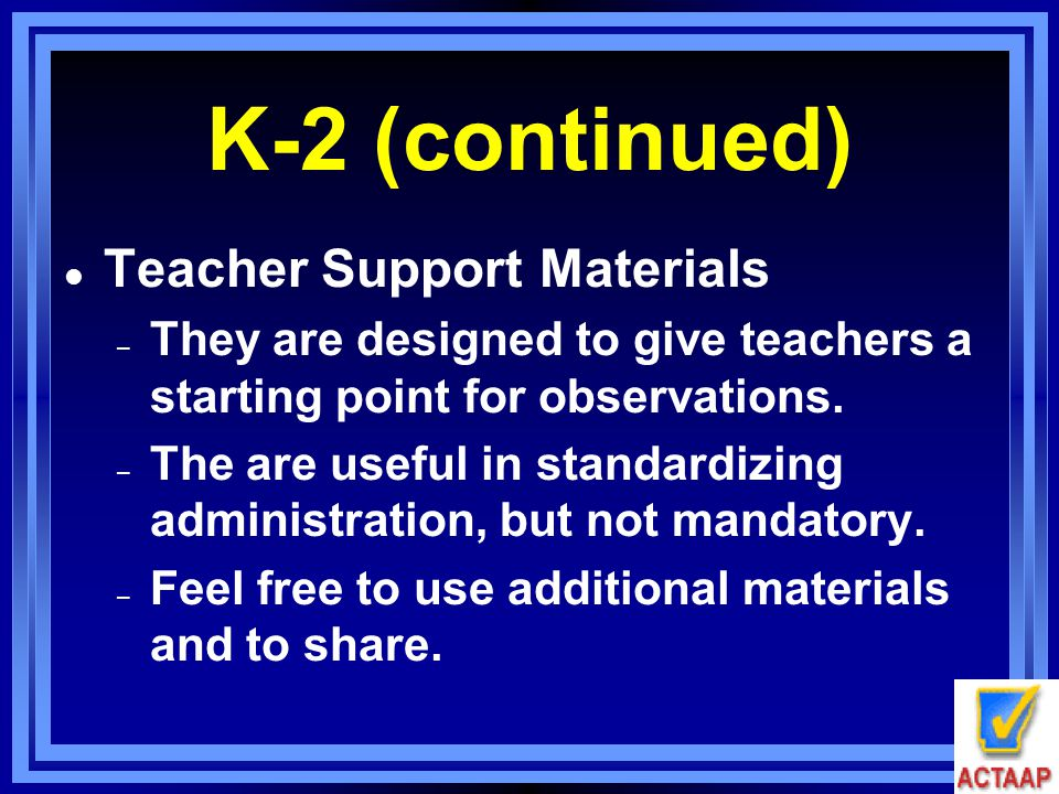 K-2 (continued) l Teacher Support Materials – They are designed to give teachers a starting point for observations. – The are useful in standardizing