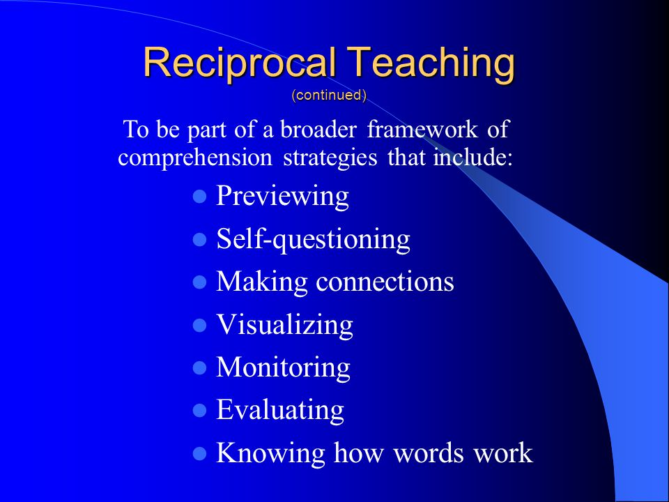 Reciprocal Teaching (continued) Previewing Self-questioning Making connections Visualizing Monitoring Evaluating Knowing how words work To be part of a broader framework of comprehension strategies that include: