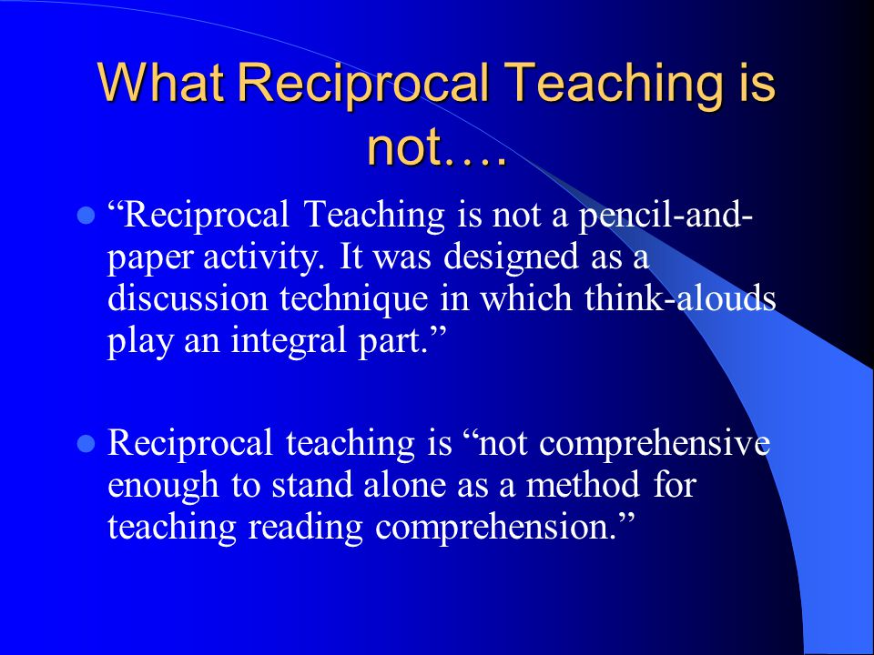 "What Reciprocal Teaching Is.. ""Reciprocal teaching is a powerful research-based teaching technique."" ""Reciprocal teaching was designed to focus on jus"