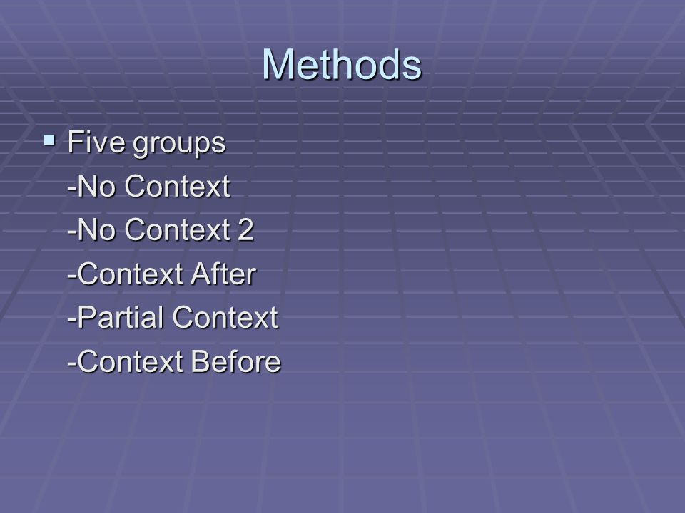Methods  Five groups -No Context -No Context 2 -Context After -Partial Context -Context Before