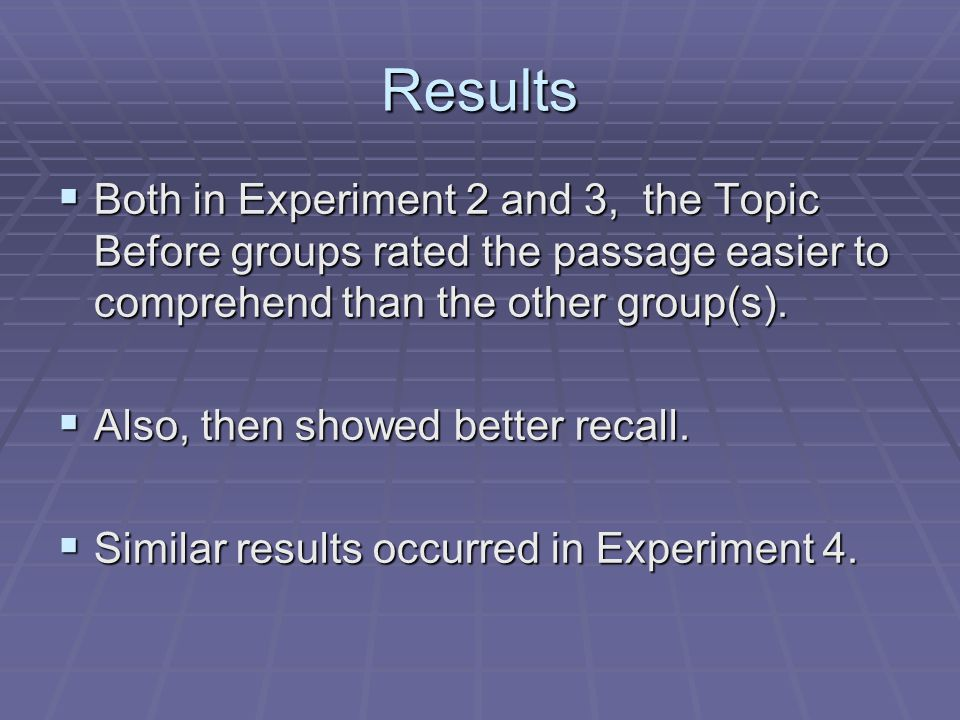 Results  Both in Experiment 2 and 3, the Topic Before groups rated the passage easier to comprehend than the other group(s).  Also, then showed bett