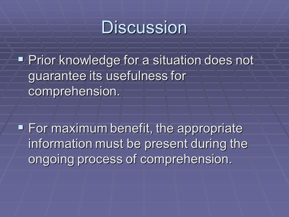 Discussion  Prior knowledge for a situation does not guarantee its usefulness for comprehension.  For maximum benefit, the appropriate information m