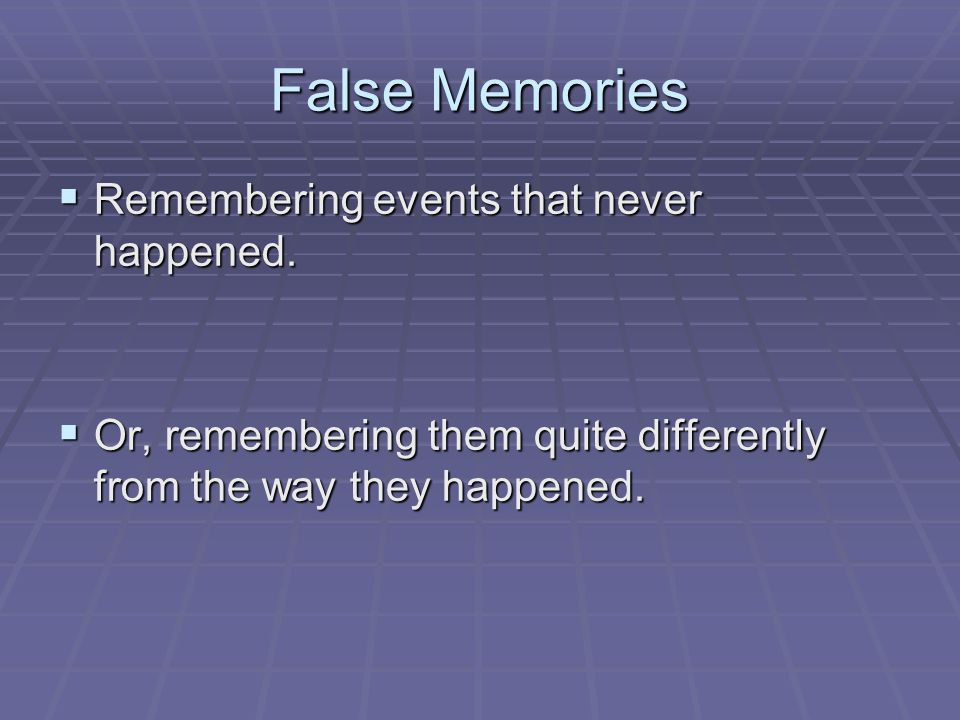 False Memories  Remembering events that never happened.  Or, remembering them quite differently from the way they happened.