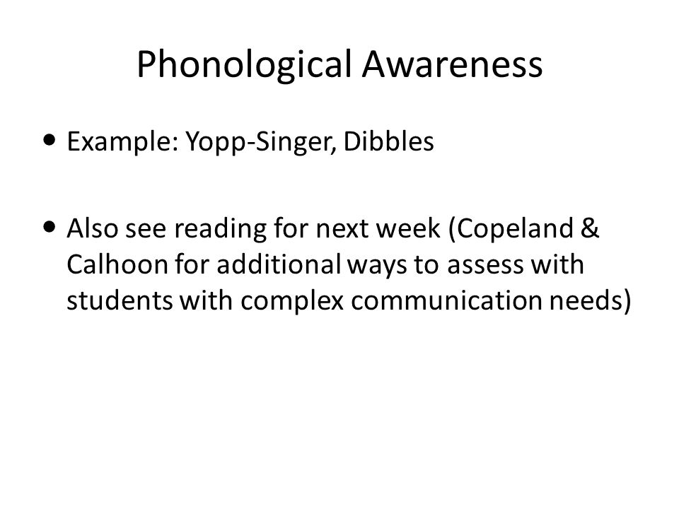 Phonological Awareness Example: Yopp-Singer, Dibbles Also see reading for next week (Copeland & Calhoon for additional ways to assess with students with complex communication needs)