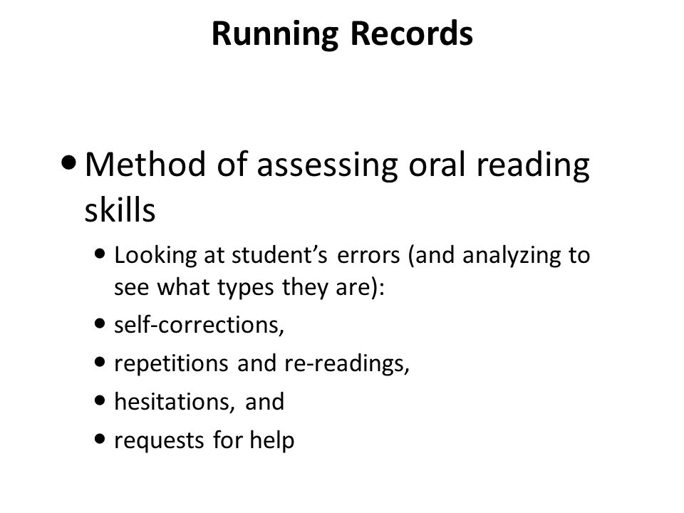 Running Records Method of assessing oral reading skills Looking at student's errors (and analyzing to see what types they are): self-corrections, repetitions and re-readings, hesitations, and requests for help