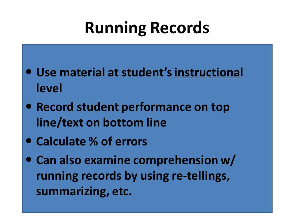 Running Records Use material at student's instructional level Record student performance on top line/text on bottom line Calculate % of errors Can also examine comprehension w/ running records by using re-tellings, summarizing, etc.
