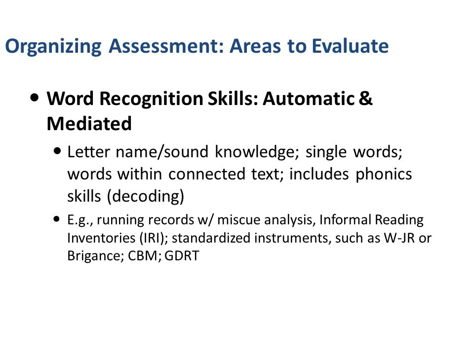 Evaluating Word Recognition Word Recognition Skills: Automatic & Mediated Letter name/sound knowledge; single words; words within connected text; includes phonics skills (decoding) E.g., running records w/ miscue analysis, Informal Reading Inventories (IRI); standardized instruments, such as W-JR or Brigance; CBM; GDRT
