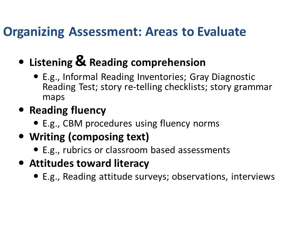 Listening & Reading comprehension E.g., Informal Reading Inventories; Gray Diagnostic Reading Test; story re-telling checklists; story grammar maps Reading fluency E.g., CBM procedures using fluency norms Writing (composing text) E.g., rubrics or classroom based assessments Attitudes toward literacy E.g., Reading attitude surveys; observations, interviews Organizing Assessment: Areas to Evaluate