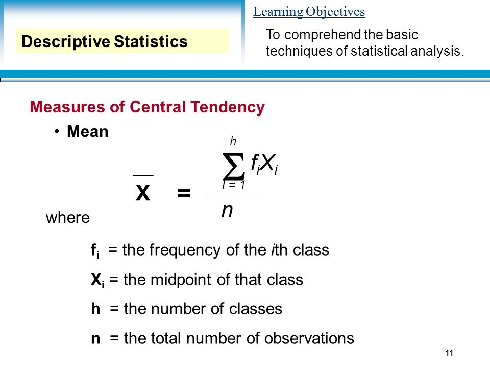 Learning Objectives 11 Measures of Central Tendency Mean Descriptive Statistics X  h I = 1 n fiXifiXi = where f i = the frequency of the ith class X i = the midpoint of that class h = the number of classes n = the total number of observations To comprehend the basic techniques of statistical analysis.