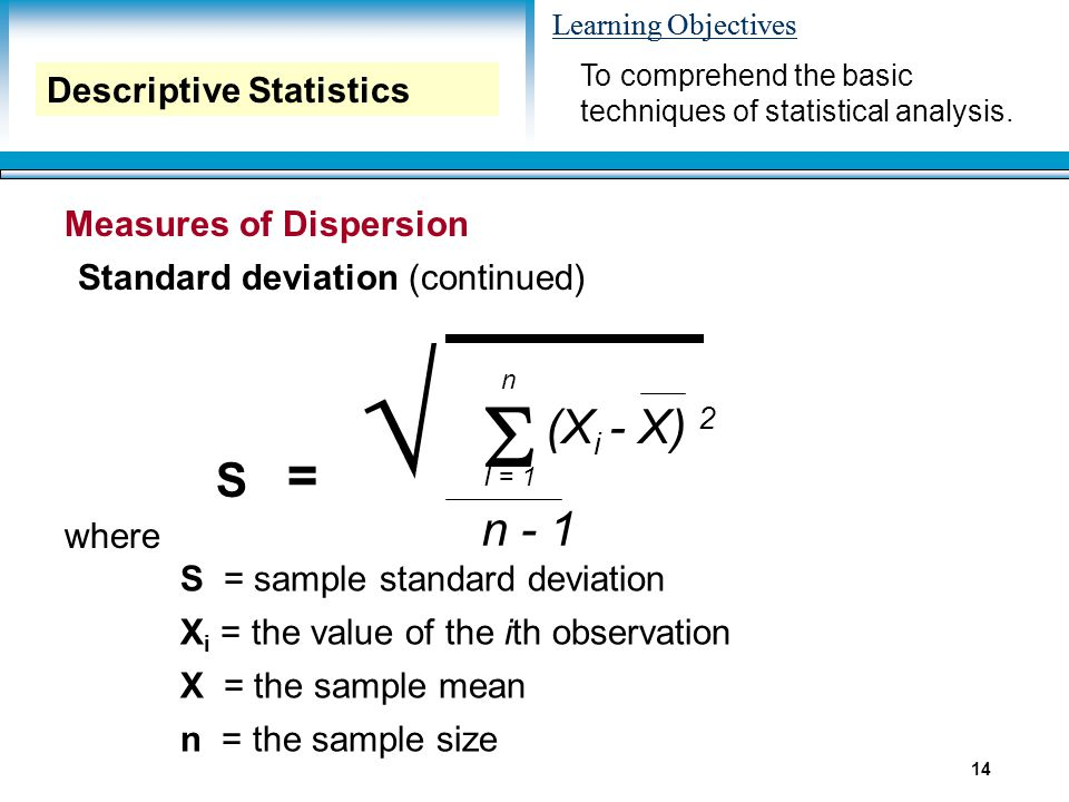 Learning Objectives 14 Measures of Dispersion Standard deviation (continued) S  n I = 1 n - 1 (X i - X) 2 = √ where S = sample standard deviation X i = the value of the ith observation X = the sample mean n = the sample size To comprehend the basic techniques of statistical analysis.