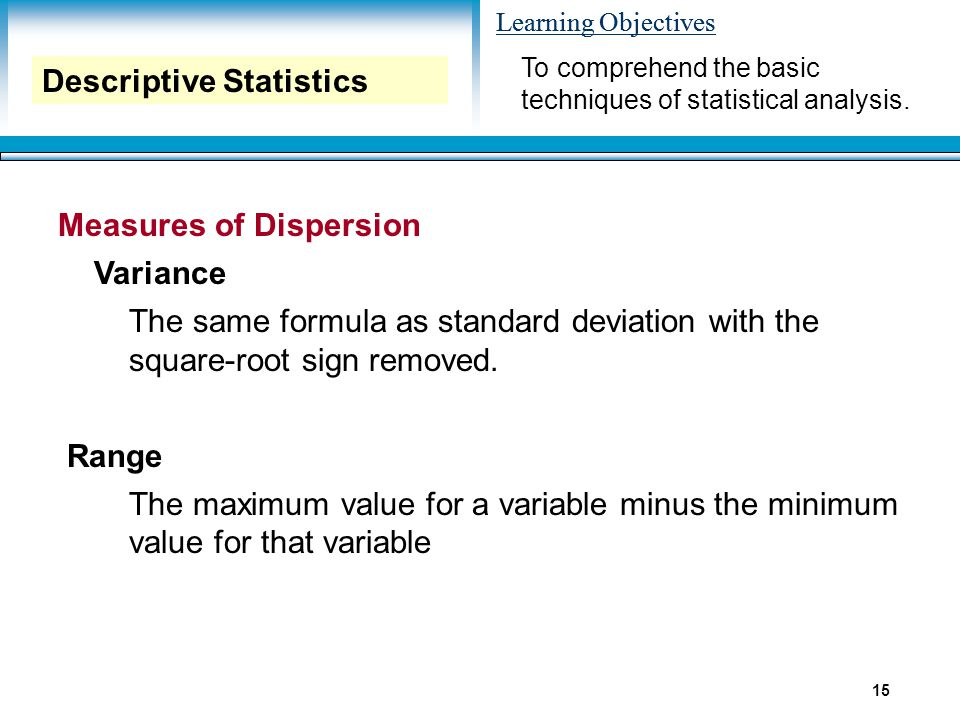 Learning Objectives 15 Measures of Dispersion Variance The same formula as standard deviation with the square-root sign removed. Range The maximum val