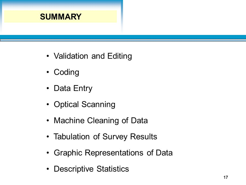 Learning Objectives 17 Validation and Editing Coding Data Entry Optical Scanning Machine Cleaning of Data Tabulation of Survey Results Graphic Represe