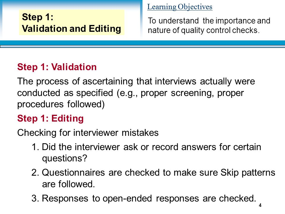 Learning Objectives 4 Step 1: Validation The process of ascertaining that interviews actually were conducted as specified (e.g., proper screening, pro