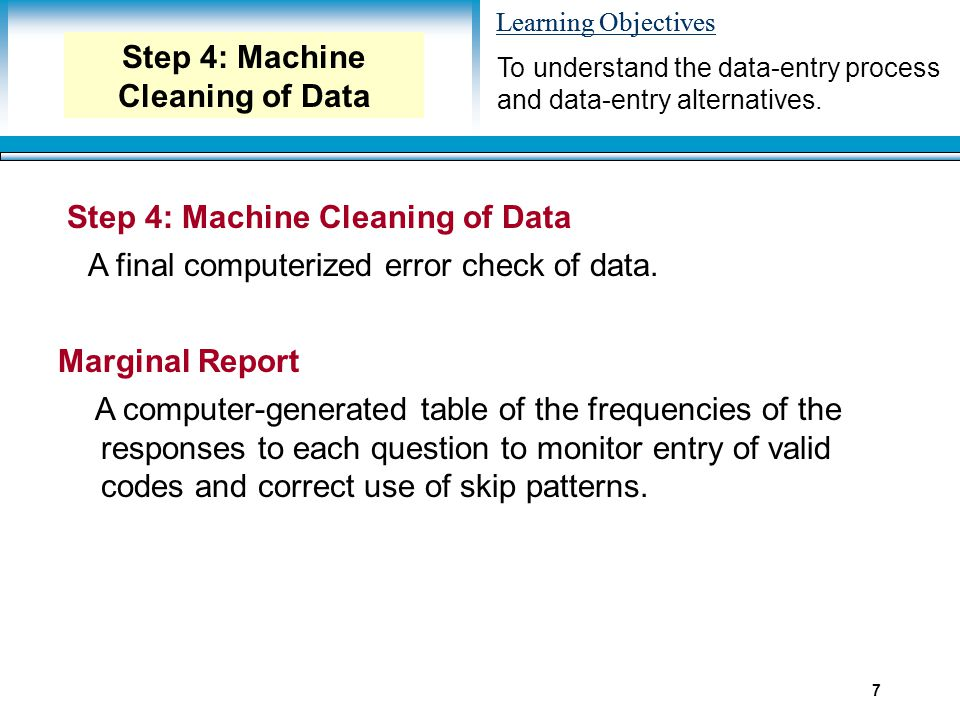 Learning Objectives 7 Optical Scanning To understand the data-entry process and data-entry alternatives. Step 4: Machine Cleaning of Data A final comp