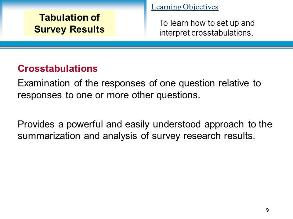 Learning Objectives 9 To learn how to set up and interpret crosstabulations. Tabulation of Survey Results Crosstabulations Examination of the response