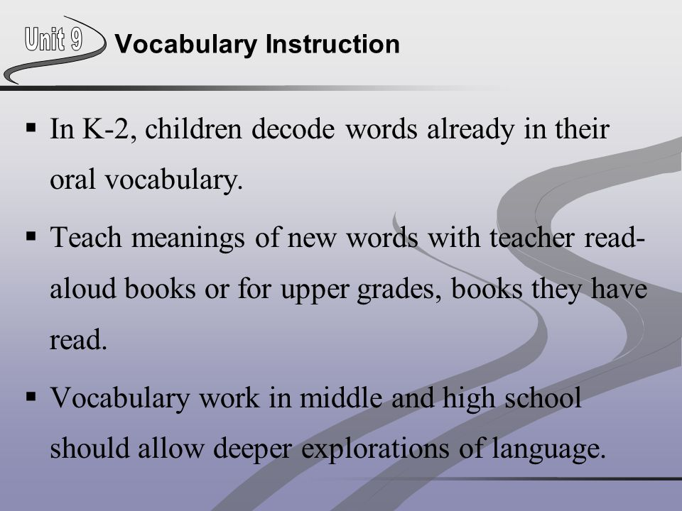 Vocabulary Instruction  In K-2, children decode words already in their oral vocabulary.  Teach meanings of new words with teacher read- aloud books