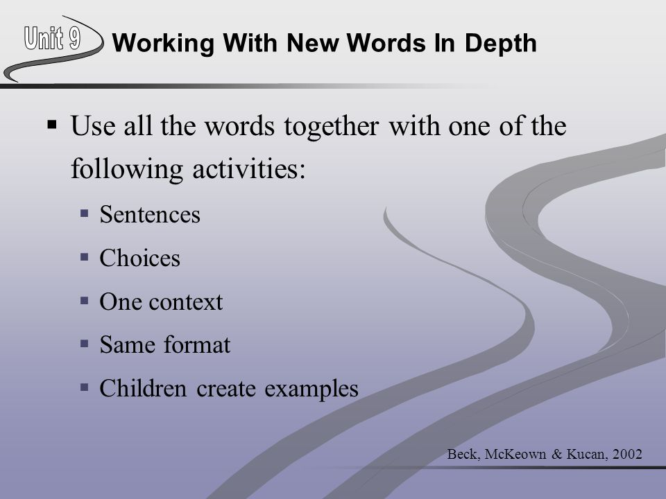 Beck, McKeown & Kucan, 2002 Working With New Words In Depth  Use all the words together with one of the following activities:  Sentences  Choices 