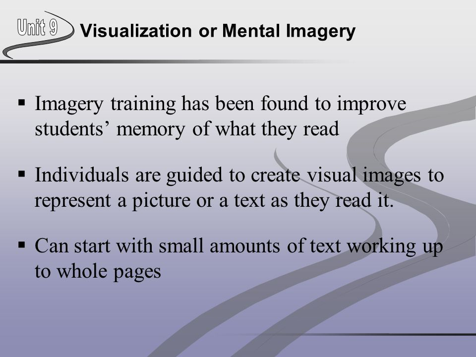 Visualization or Mental Imagery  Imagery training has been found to improve students' memory of what they read  Individuals are guided to create vis