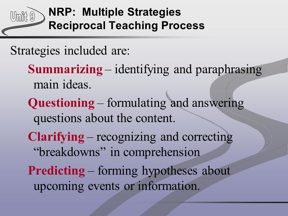 NRP: Multiple Strategies Reciprocal Teaching Process Strategies included are: Summarizing – identifying and paraphrasing main ideas. Questioning – for