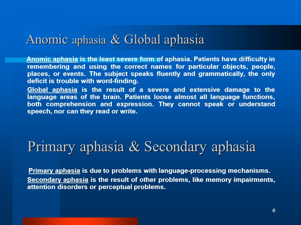 6 Anomic aphasia & Global aphasia Anomic aphasia is the least severe form of aphasia.