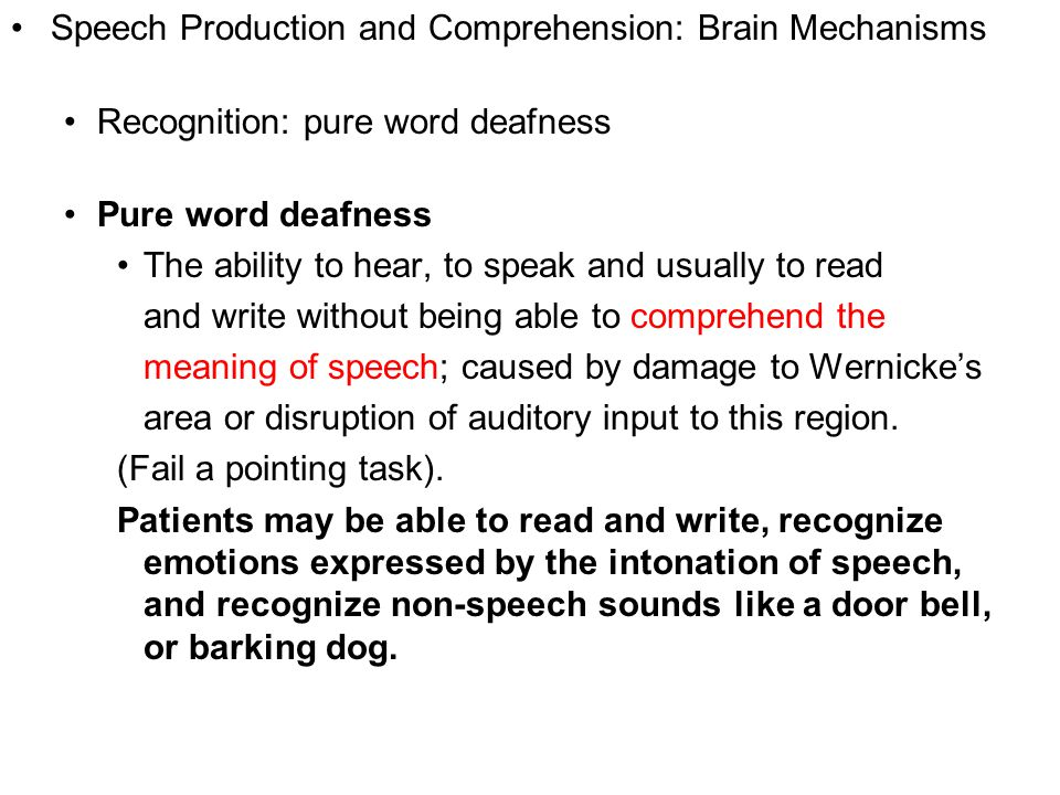 Copyright © 2008 Pearson Allyn & Bacon Inc.14 Speech Production and Comprehension: Brain Mechanisms Recognition: pure word deafness Pure word deafness The ability to hear, to speak and usually to read and write without being able to comprehend the meaning of speech; caused by damage to Wernicke's area or disruption of auditory input to this region.